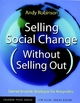Selling Social Change (Without Selling Out) - Andy Robinson; Kim Klein