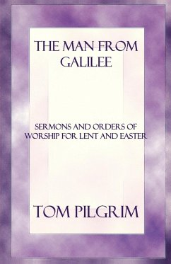 The Man from Galilee: Sermons and Orders of Worship for Lent and Easter - Pilgrim, Thomas A.