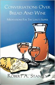 Conversations over Bread and Wine: Meditations for the Lord's Supper - Robert A. Stanley