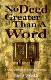 No Deed Greater Than a Word: A New Approach to Biblical Preaching - Shepherd, William H.