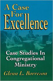 A Case for Excellence: Case Studies in Congregational Ministry - Glenn L. Borreson, Foreword by John Robert McFarland