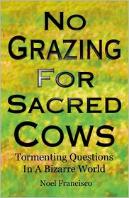 No Grazing for Sacred Cows: Tormenting Questions in a Bizarre World - Noel Francisco