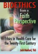 Bioethics from a Faith Perspective: Ethics in Health Care for the Twenty-First Century