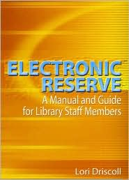 Electronic Reserve: A Manual and Guide for Library Staff Members - Lori Driscoll