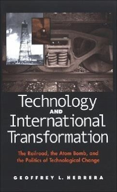 Technology and International Transformation: The Railroad, the Atom Bomb, and the Politics of Technological Change - Herrera, Geoffrey L.