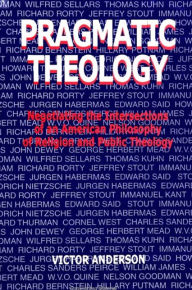 Pragmatic Theology: Negotiating the Intersections of an American Philosophy of Religion and Public Theology - Victor Anderson