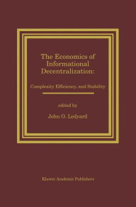 The Economics of Informational Decentralization: Complexity, Efficiency, and Stability: Essays in Honor of Stanley Reiter - John O. Ledyard