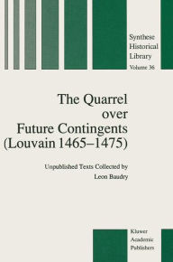 The Quarrel over Future Contingents (Louvain 1465-1475): Unpublished Texts Collected by Leon Baudry - Leon Baudry