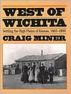 West of Wichita: Settling the High Plains of Kansas - Craig Miner