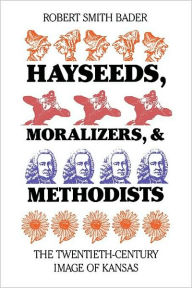 Hayseeds, Moralizers, and Methodists: The Twentieth-Century Image of Kansas Robert Smith Bader Author
