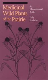 Medicinal Wild Plants of the Prairie: An Ethnobotanical Guide - Kindscher, Kelly / Whitney, William S.