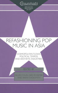 Refashioning Pop Music in Asia: Cosmopolitan Flows, Political Tempos, and Aesthetic Industries - Allen Chun