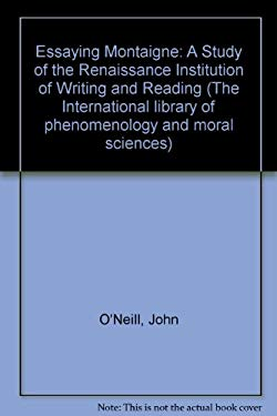 Essaying Montaigne: A Study of the Renaissance Institution of Writing and Reading - O'Neill, John