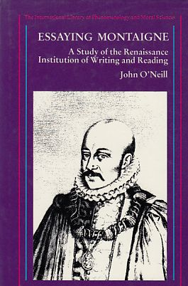 Essaying Montaigne. A Study of the Renaissance Institution of Writing and Reading. Von John O'Neill. - Montaigne, Michel Eyquem de