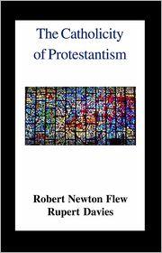 The Catholicity of Protestantism - Robert Newton Flew, Rubert Eric Davies (Editor)