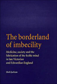 The Borderland of Imbecility: Medicine, Society and the Fabrication of the Feeble Mind in Later Victorian and Edwardian England - Mark Jackson
