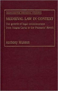 Medieval Law in Context: The Growth of Legal Consciousness from Magna Carta to the Peasants' Revolt - Anthony Musson