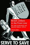 British Civilians in the Front Line: Air Raids, Productivity and Wartime Culture, 1939-45