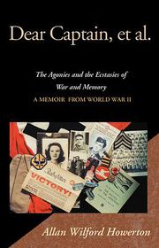 Dear Captain, et al: The Agonies and the Ecstacies of War and Memory, a Memoir from World - Allan Wilford Howerton