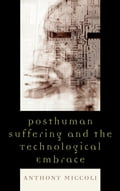 Posthuman Suffering and the Technological Embrace - Anthony Miccoli