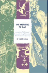 The Meaning of Gay: Interaction, Publicity, and Community among Homosexual Men in 1960s San Francisco - Todd J. Ormsbee