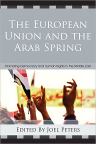 The European Union and the Arab Spring: Promoting Democracy and Human Rights in the Middle East - Joel Peters