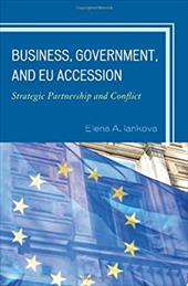 Business, Government, and Eu Accession: Strategic Partnership and Conflict - Iankova, Elena A.
