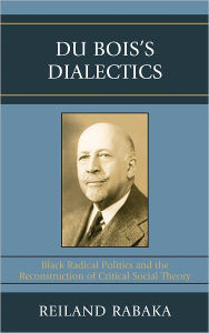 Du Bois's Dialectics: Black Radical Politics and the Reconstruction of Critical Social Theory - Reiland Rabaka