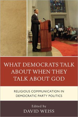 What Democrats Talk about When They Talk about God: Religious Communication in Democratic Party Politics - David Weiss, Lenore Langsdorf, Paul Haridakis, Allison J. Ainsworth, Samuel Boerboom, Biff Rocha, Daniel D. Gross, Christina M.