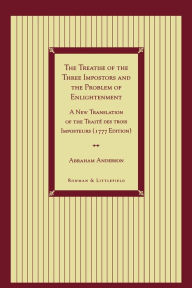 The Treatise of the Three Impostors and the Problem of Enlightenment: A New Translation of the Traite DES Trois Imposteurs with Three Essays in Commentary - Abraham Anderson
