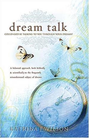 Dream Talk: Could God Be Talking to You Through Your Dreams? a Balanced Biblical and Scientific Approach to the Frequently Misunde - Wilson, Katrina J.