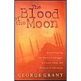 The Blood of the Moon: Understanding the Historic Struggle Between Islam and Western Civilization - George Grant