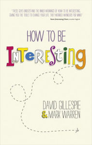 How To Be Interesting: Simple Ways to Increase Your Personal Appeal - David Gillespie