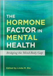 The Hormone Factor in Mental Health: Bridging the Mind-Body Gap - Linda M. Rio (Editor), Contribution by Tina Constantin, Contribution by Adrianna G. Ioachimescu, Contribution by Alexis Deavenpo