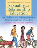 Sexuality and Relationship Education for Children and Adolescents with Autism Spectrum Disorders: A Professional's Guide to Understanding, Preventing - Hartman, Davida