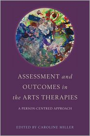Assessment and Outcomes in the Arts Therapies: A Person-Centred Approach - Caroline Miller (Editor), Contribution by Robin Barnaby, Contribution by Mariana Torkington, Contribution by Claire Molyneux, Co