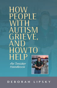 How People with Autism Grieve, and How to Help: An Insider Handbook - Deborah Lipsky