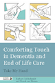 Comforting Touch in Dementia and End of Life Care - Barbara Goldschmidt;  Niamh van Meines