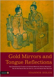 Gold Mirrors and Tongue Reflections: The Cornerstone Classics of Chinese Medicine Tongue Diagnosis - The Ao Shi Shang Han Jin Jing Lu, and the Shang Han She Jian - Ioannis Solos Solos, Foreword by Liang Rong, Foreword by Chen Jia-Xu