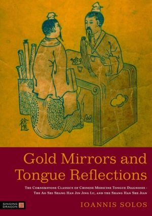 Gold Mirrors and Tongue Reflections: The Cornerstone Classics of Chinese Medicine Tongue Diagnosis - The Ao Shi Shang Han Jin Jing Lu, and the Shang Han She Jian - Ioannis Solos, Foreword by Liang Rong, Foreword by Chen Jia-Xu