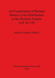 Examination of Roman Bronze Coin Distribution in the Western Empire, A.D. 81-192 - Andrew Stephen Hobley