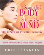 Beautiful Body, Beautiful Mind: The Power of Positive Imagery: With Over 80 Exercises and a 10-Day Beauty Program - Franklin, Eric / Burger, Sonja