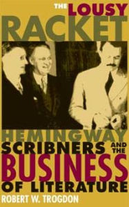 The Lousy Racket: Hemingway, Scribners, and the Business of Literature - Robert Trogdon