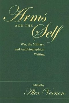 Arms and the Self: War, the Military, and Autobiographical Writing - Herausgeber: Vernon, Alex