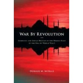 War by Revolution: Germany and Great Britain in the Middle East in the Era of World War I - Donald Mckale