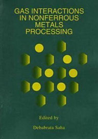 Gas Interactions in Nonferrous Metals Processing: A Collection of Papers from the 1996 TMS Annual Meeting and Exhibition in Anaheim, California, February 4-8, 1996 - Debabrata Saha