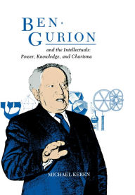 Ben-Gurion And The Intellectuals: Power, Knowledge, And Charisma - Michael Keren