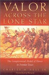 Valor Across the Lone Star: The Congressional Medal of Honor in Frontier Texas - Neale, Charles M. / Neal, Charles M.