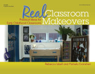 Real Classroom Makeovers: Practical Ideas for Early Childhood Classrooms - Rebecca Isbell
