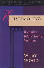 Epistemology: Becoming Intellectually Virtuous - Wood, W. Jay
